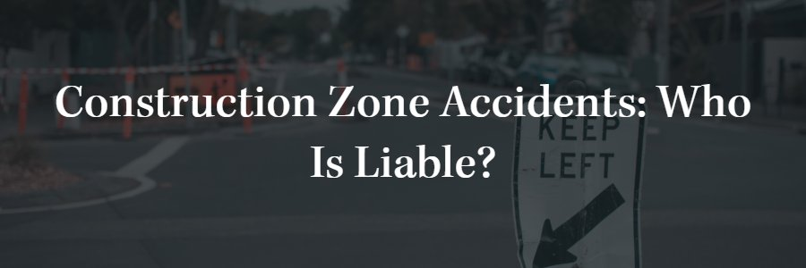 Construction Zone Accidents: who is liable?